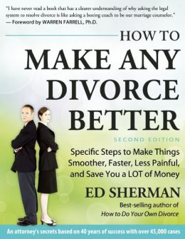 Make Any Divorce Better: Specific Steps to Make Things Smoother, Faster, Less Painful and Save You a Lot of Money