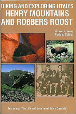 Hiking and Exploring Utah's Henry Mountains and Robbers Roost: Including the Life and Legend of Butch Cassidy
