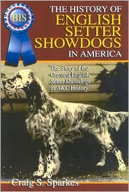 The History of English Setter Showdogs in America: The Story of the Greatst English Setter Showdogs in AKC History