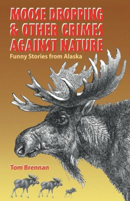 Moose Dropping and Other Crimes Against Nature: Funny Stories from Alaska