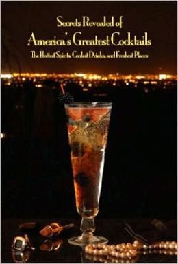 Secrets Revealed of America's Greatest Cocktails: The Hottest Spirits, Coolest Drinks, and Freshest Places