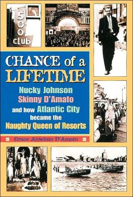 Chance of a Lifetime: Nucky Johnson, Skinny d'Amato, and How Atlantic City Became the Naughty Queen of Resorts