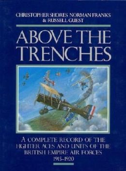 Above the Trenches: A Complete Record of the Fighter Aces and Units of the British Empire Air Forces, 1915-1920