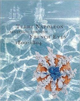 Terre Napoleon: Australia through French Eyes 1800-1804: Australia through French Eyes 1800-1804: Exhibition Being Held at the Museum of Sydney, 27 February 30 May, 1999