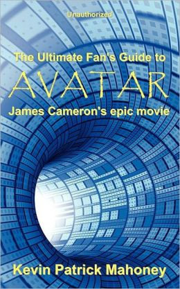 The Ultimate Fan's Guide to Avatar, James Cameron's Epic Movie (Unauthorized)