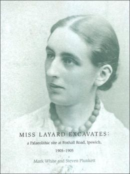 Miss Layard Excavates: The Palaeolithic Site at Foxhall Road, Ipswich, 1903-1905