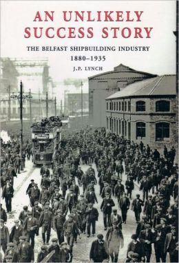 Unlikely Success Story: The Belfast Shipbuilding Industry 1880-1935