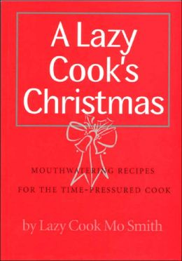 A Lazy Cook's Christmas: Mouthwatering Recipes for the Time-pressured Cook