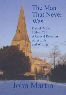 The Man That Never Was Daniel Defoe: 1644-1731 a Critical Revision of His Life and Writing