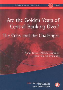 Geneva Reports on the World Economy 10: Are the Golden Years of Central Banking Over? The Crisis and the Challenges