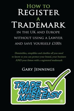 How to Register a Trademark: In the UK or Europe Without Using a Lawyer and Save Yourself 100's