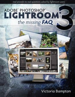 Adobe Lightroom 3 - The Missing Faq - Real Answers To Real Questions Asked By Lightroom Users