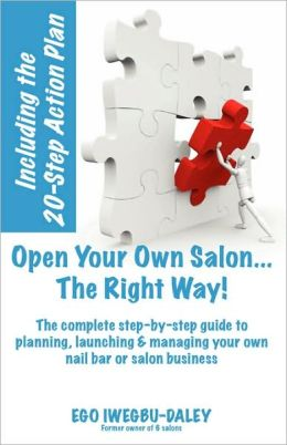 Open Your Own Salon... The Right Way! : A step-by-step guide to planning, launching & managing your own salon or nail bar business