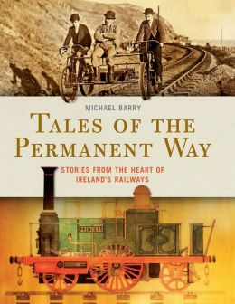 Tales of the Permanent Way: Stories from the Heart of Ireland?s Railways