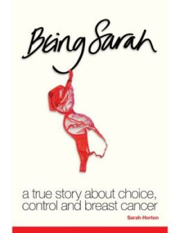 Being Sarah - A True Story About Choice, Control and Breast Cancer