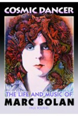 Cosmic Dancer - The Life and Music of Marc Bolan