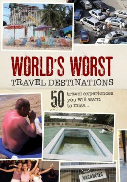 World's Worst Travel Destinations: 50 Travel Experiences You Will Want to Miss