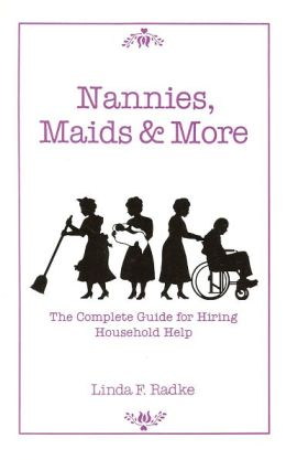 Household Careers: Nannies Maids and More: The Complete Guide for Hiring Household Help
