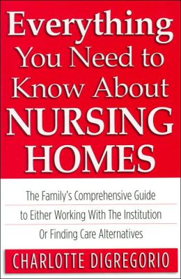 Everything You Need to Know about Nursing Homes: The Family's Comprehensive Guide to Either Working with the Institution or Finding Care Alternatives