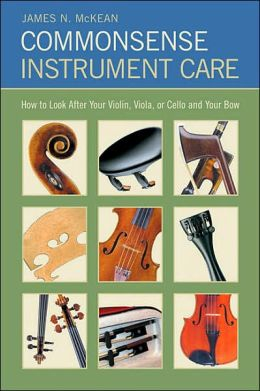 Commonsense Instrument Care: How to Look after Your Violin, Viola or Cello, and Your Bow