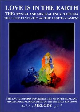 Love Is in the Earth - the Crystal and Mineral Encyclopedia - the LIITE Fantastic and the Last Testament: The Encyclopedia Describing the Metaphysical and Mineralogical Properties of the Mineral Kingdom