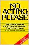 No Acting Please: A Revolutionary Approach to Acting and Living