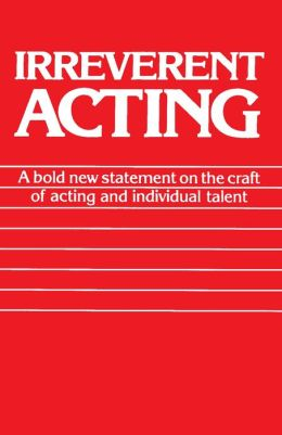 Irreverent Acting: A Bold New Statement on the Craft of Acting and Individual Talent