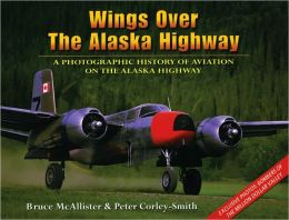 Wings over the Alaska Highway: A Photographic History of Aviation on the Alaska Highway