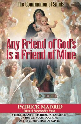 Any Friend of God's, Is a Friend of Mine: A Biblical and Historical Exploration of the Catholic Doctrine of the Communion of Saints