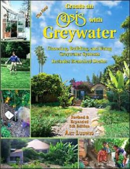 The New - Create an Oasis with Greywater: Choosing, Building and Using Greywater Systems: Includes Branched Drains