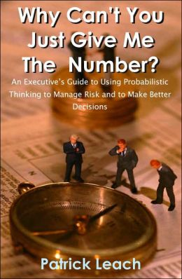 Why Can't You Just Give Me the Number?: An Executive's Guide to Using Probabilistic Thinking to Manage Risk and to make Better Decisions