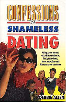 Confessions of Shameless Dating: Using Your Power of Self-Promotion to Find Great Dates, Have More Fun and Discover Your Soulmate