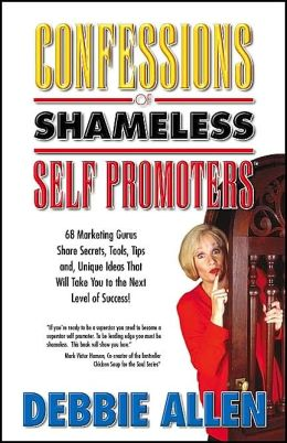 Confessions of Shameless Self Promoters: 68 Marketing Gurus Share Secrets, Tools, Tips and Unique Ideas That Will Take You to the Next Level of Success!