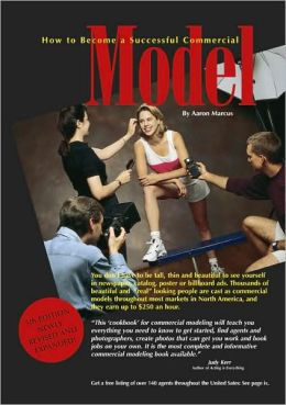 How to Become a Successful Commercial Model: The complete Commercial Modeling Cook Book