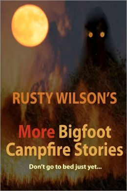 Rusty Wilson's More Bigfoot Campfire Stories