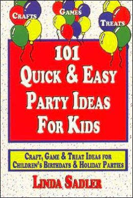 101 Quick and Easy Party Ideas for Kids: Craft, Game and Treat Ideas for Children's Birthdays and Holiday Parties