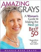 Amazing Grays: A Woman's Guide to Making the Next 50 Best the 50 (regardless of Your Hair Color!)