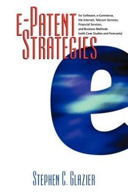 E-Patent Strategies: for Software, E-Commerce, the Internet, Telecom Services, Financial Services and Business Methods, with Case Studies and Forecasts