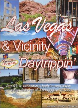 Las Vegas and Vicinity Daytrippin': A Guide to Adventures both in and within Traveling Distance of Las Vegas Nevada