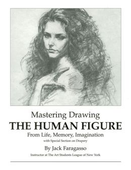 Mastering Drawing: The Human Figure from Life, Memory, Imagination: With Special Section on Drapery