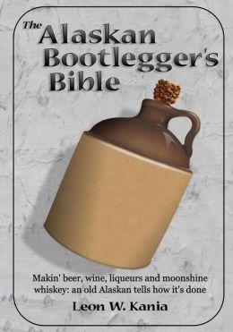The Alaskan Bootlegger's Bible: Makin' Beer, Wine, Liquers and Moonshine Whiskey