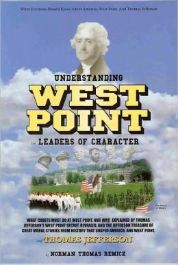 Understanding West Point and Leaders of Character and Thomas Jefferson:  What Cadets Must Do at West Point, and Why, as Explained by Thomas Jefferson's West Point Secret, Revealed. . . (New 2008 Issue)