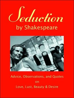 Seduction by Shakespeare: Advice, Observations, and Quotes on Love, Lust, Beauty and Desire