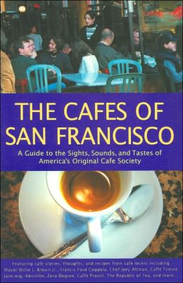Cafes of San Francisco: A Guide to the Sights, Sounds, and Tastes of America's Original Cafe Society