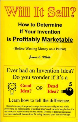 Will It Sell? how to Determine if Your Invention Is Profitably Marketable: Before Wasting Money on a Patent
