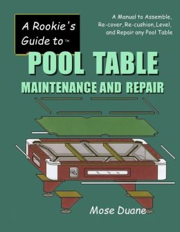 Rookie's Guide to Pool Table Maintenance and Repair: A Manual to Assemble, Re-Cover, Re-Cushion, Level, and Repair Any Pool Table
