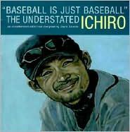 Baseball Is Just Baseball: The Understated Ichiro: An Unauthorized Collection