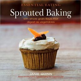 Essential Eating Sprouted Baking: With Whole Grain Flours That Digest as Vegetables