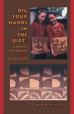 Dig Your Hands in the Dirt: A Manual for Making Art Out of Earth