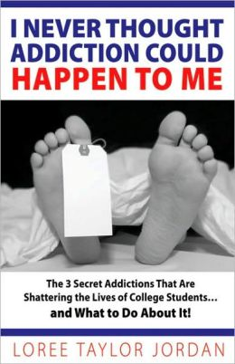 I Never Thought Addiction Could Happen to Me: The 3 Secret Addictions That Are Shattering the Lives of College Students . . . and What to Do About It!